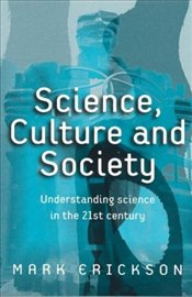 Science, Culture and Society : Understanding Science in the 21st Century - Erickson, Mark
