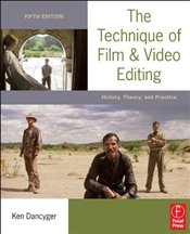 Technique of Film and Video Editing 5e : History, Theory, and Practice - Dancyger, Ken