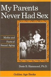 My Parents Never Had Sex : Myths and Facts of Sexual Aging - Hammond, Doris B.