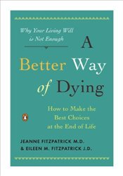 Better Way Of Dying : How to Make the Best Choices at the End of Life - Fitzpatrick, Jeanne