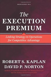 Execution Premium : Linking Strategy to Operations for Competitive Advantage - Kaplan, Robert S.