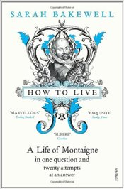 How to Live : A Life of Montaigne in One Question and Twenty Attempts at an Answer - Bakewell, Sarah