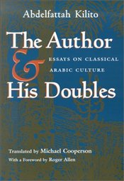 Author and His Doubles : Essays on Classical Arabic Culture  - Kilito, Abdelfattah