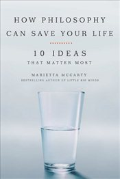How Philosophy Can Save Your Life : 10 Ideas That Matter Most - McCarty, Marietta