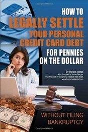 How to Legally Settle Your Personal Credit Card Debt for Pennies on the Dollar: Without Filing Bankr - Maeda, Martha