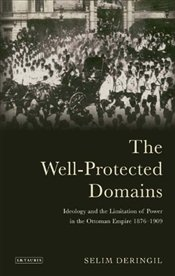 Well-Protected Domains : Ideology and the Legitimation of Power in the Ottoman Empire 1876-1909 - Deringil, Selim
