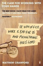 Case for Working with Your Hands : Or Why Office Work is Bad for Us and Fixing Things Feels Good - Crawford, Matthew B.