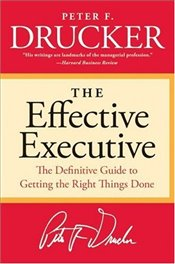Effective Executive : The Definitive Guide to Getting the Right Things Done  - Drucker, Peter F.
