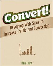 Convert! : Designing Web Sites to Increase Traffic and Conversion - Hunt, Benjamin
