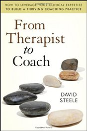 From Therapist to Coach: How to Leverage Your Clinical Expertise to Build a Thriving Coaching Practi - Steele, David