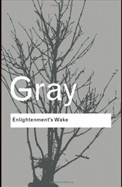 Enlightenments Wake : Politics and Culture at the Close of the Modern Age - Gray, John