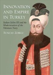 Innovation and Empire in Turkey : Sultan Selim III and the Modernisation of the Ottoman Navy - Zorlu, Tuncay