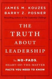 Truth About Leadership : The No-Fads, Heart-of-the-Matter Facts You Need to Know - Kouzes, James M.
