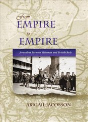 From Empire to Empire : Jerusalem Between Ottoman and British Rule  - Jacobson, Abigail