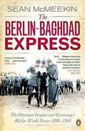 Berlin-Baghdad Express : Ottoman Empire and Germanys Bid for World Power, 1898-1918 - McMeekin, Sean