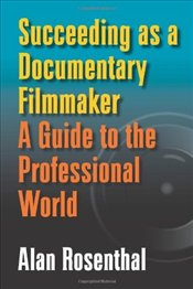 Succeeding as a Documentary Filmmaker : A Guide to the Professional World - Rosenthal, Alan