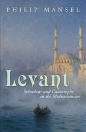 Levant : Splendour and Catastrophe on the Mediterranean - Mansel, Philip