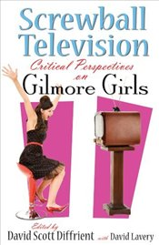 Screwball Television : Critical Perspectives on Gilmore Girls  - Diffrient, David Scott