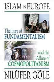 Islam in Europe : The Lure of Fundamentalism and the Allure of Cosmopolitanism - Göle, Nilüfer
