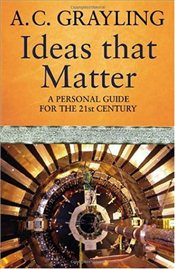 Ideas That Matter : A Personal Guide for the 21st Century - Grayling, A. C.