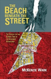 Beach Beneath the Street : The Everyday Life and Glorious Times of the Situationist International - Wark, McKenzie
