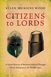 Citizens to Lords : A Social History of Western Political Thought - Wood, Ellen Meiksins