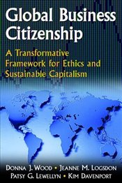 Global Business Citizenship : A Transformative Framework for Ethics and Sustainable Capitalism - Wood, Donna J.