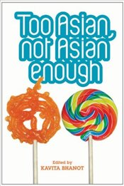 Too Asian, Not Asian Enough : An Anthology of New British Asian Fiction - Bhanot, Kavita
