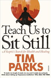 Teach Us to Sit Still : A Sceptics Search for Health and Healing - Parks, Tim