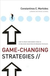Game-Changing Strategies : How to Create New Market Space in Established Industries  - Markides, Constantinos C