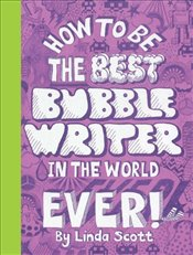 How to Be the Best Bubble Writer in the World Ever! - Scott, Linda
