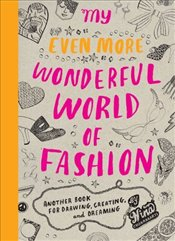 My Even More Wonderful World of Fashion : Another Book for Drawing, Creating and Dreaming - Chakrabarti, Nina