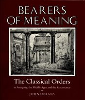 Bearers of Meaning : The Classical Orders in Antiquity, the Middle Ages, and the Renaissance - Onians, John