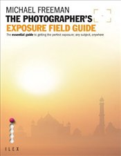Photographers Exposure Field Guide : The Essential Guide to Getting the Perfect Exposure - Freeman, Michael