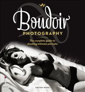 Boudoir Photography : The Complete Guide to Shooting Intimate Portraits - Rowe, Critsey