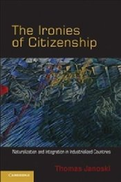 Ironies of Citizenship : Naturalization and Integration in Industrialized Countries - Janoski, Thomas