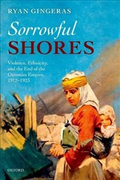 Sorrowful Shores : Violence Ethnicity and the End of the Ottoman Empire 1912-1923 - Gingeras, Ryan