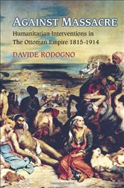 Against Massacre : Humanitarian Interventions in the Ottoman Empire, 1815-1914 - Rodogno, Davide