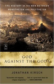 God Against the Gods : The History of the War Between Monotheism and Polytheism - Kirsch, Jonathan