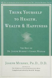 Think Yourself to Health, Wealth and Happiness - Murphy, Joseph
