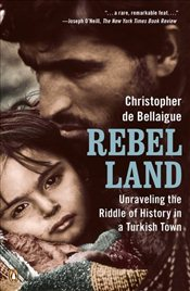 Rebel Land : Unraveling the Riddle of History in a Turkish Town - Bellaigue, Christopher de