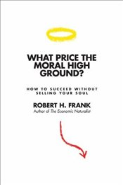 What Price the Moral High Ground? : How to Succeed without Selling Your Soul - Frank, Robert H.