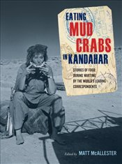 Eating Mud Crabs in Kandahar : Stories of Food During Wartime by the Worlds Leading Correspondents  - McAllester, Matt