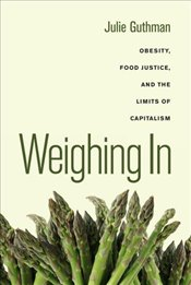 Weighing In : Obesity, Food Justice, and the Limits of Capitalism - Guthman, Julie