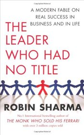 Leader Who Had No Title : A Modern Fable on Real Success in Business and in Life - Sharma, Robin