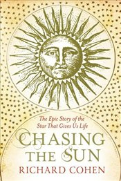 Chasing the Sun : The Epic Story of the Star That Gives Us Life - Cohen, Richard