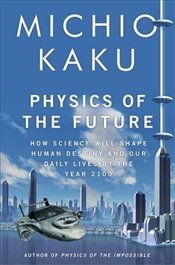 Physics of the Future : How Science Will Shape Human Destiny and Our Daily Lives by the Year 2100. - Kaku, Michio