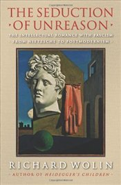 Seduction of Unreason : The Intellectual Romance with Fascism from Nietzsche to Postmodernism - Wolin, Richard
