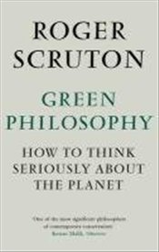 Green Philosophy : How to Think Seriously About the Planet - Scruton, Roger