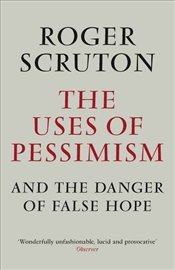 Uses of Pessimism & the Danger of False Hope - Scruton, Roger